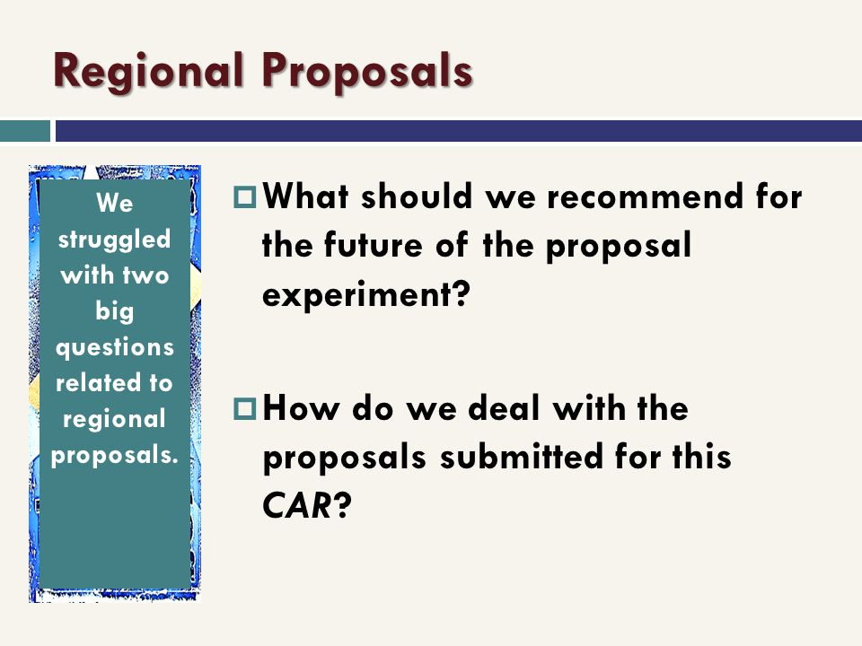 Regional Proposals What should we recommend for the future of the proposal experiment? How do we deal with the proposals submitted for this CAR? We st