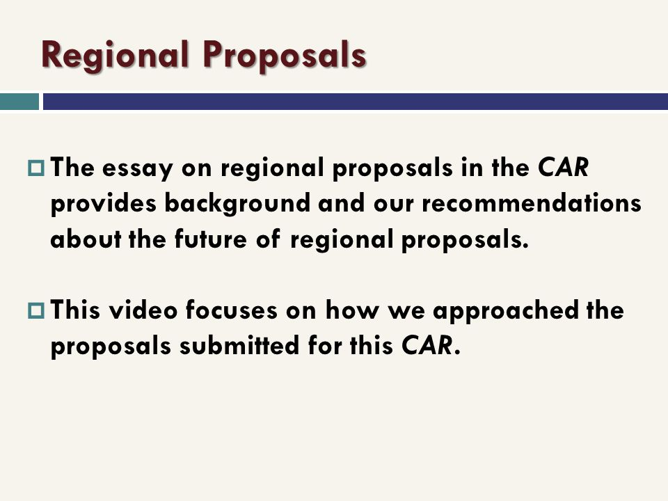 Regional Proposals The essay on regional proposals in the CAR provides background and our recommendations about the future of regional proposals. This