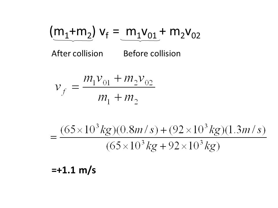 64 Example Car 1 has a mass of m 1 =65 * 10 3 kg and moves at a velocity of v 01 = v i1 =+0.8m/s. Car 2 has a mass of m 2 =92 * 10 3 kg and a velocity