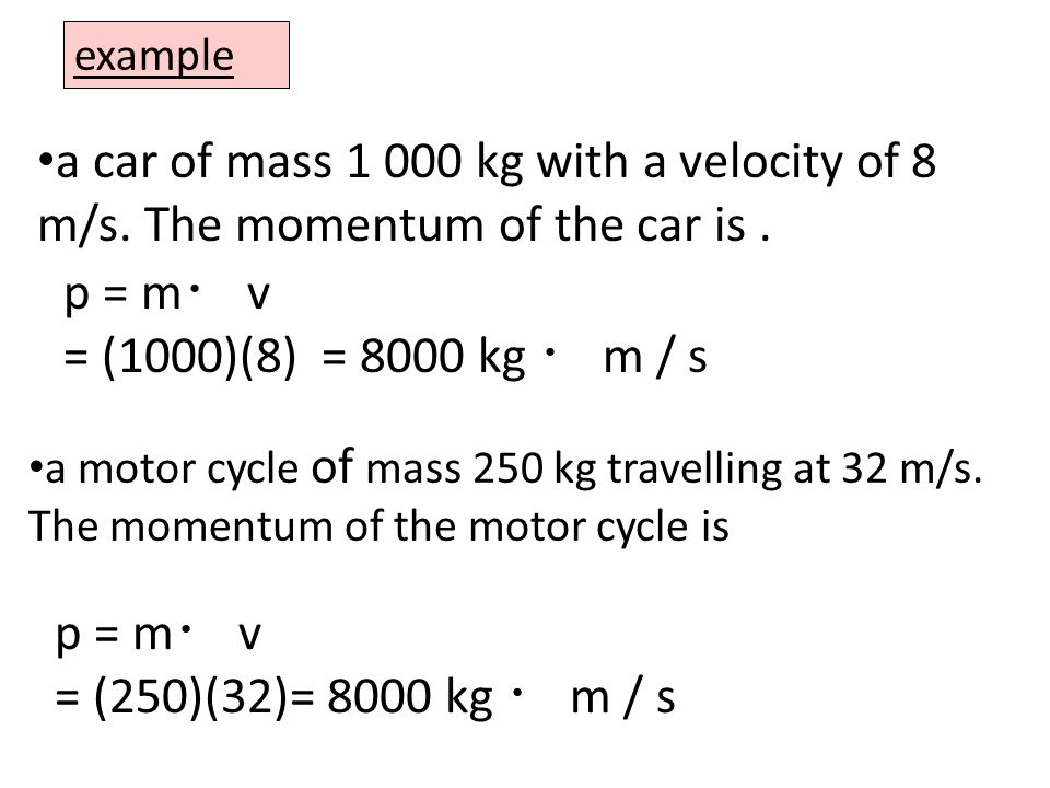example A 1200 kg car drives west at 25 m/s for 3 hours.