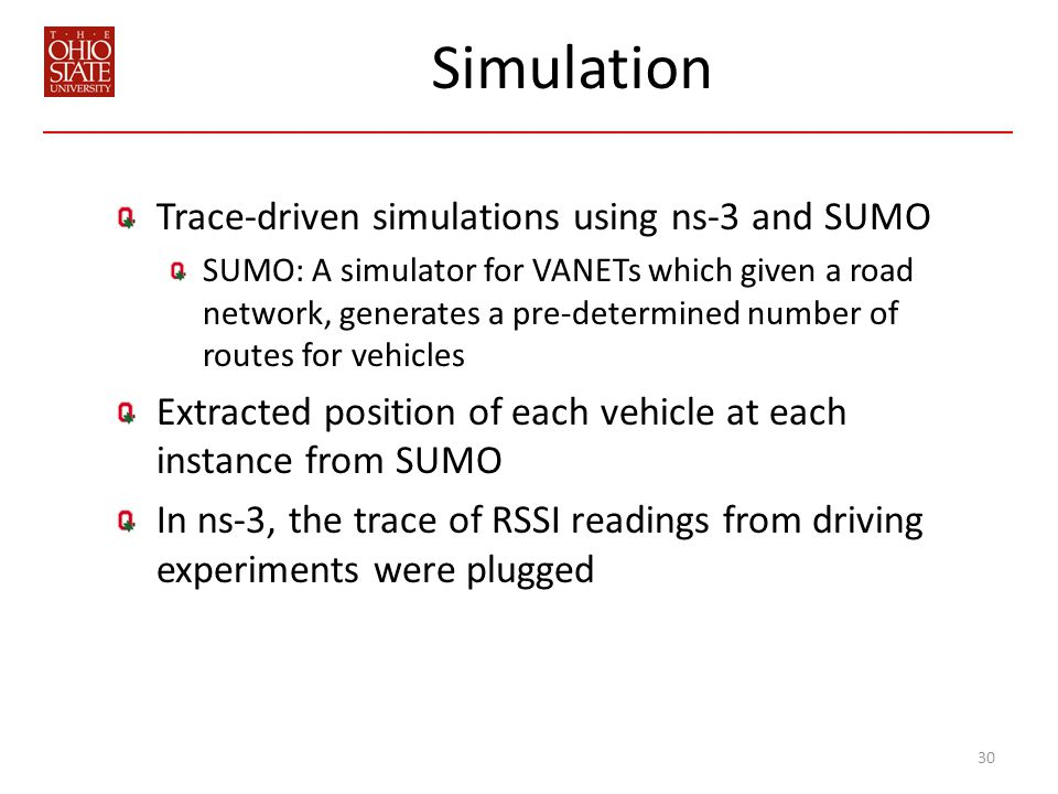 Simulation Trace-driven simulations using ns-3 and SUMO SUMO: A simulator for VANETs which given a road network, generates a pre-determined number of routes for vehicles Extracted position of each vehicle at each instance from SUMO In ns-3, the trace of RSSI readings from driving experiments were plugged 30