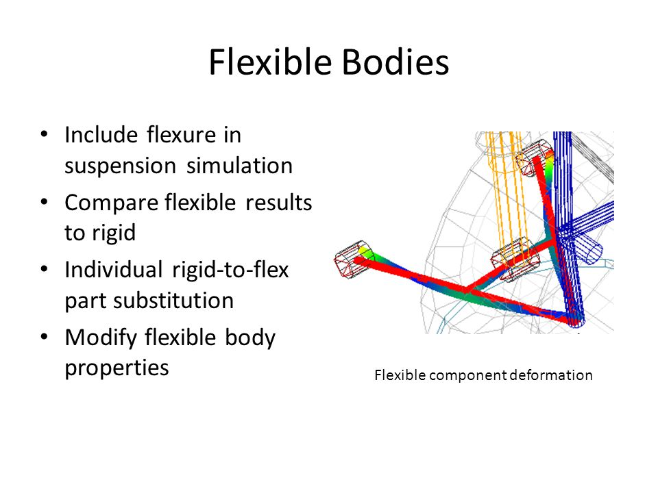 Flexible Bodies Include flexure in suspension simulation Compare flexible results to rigid Individual rigid-to-flex part substitution Modify flexible