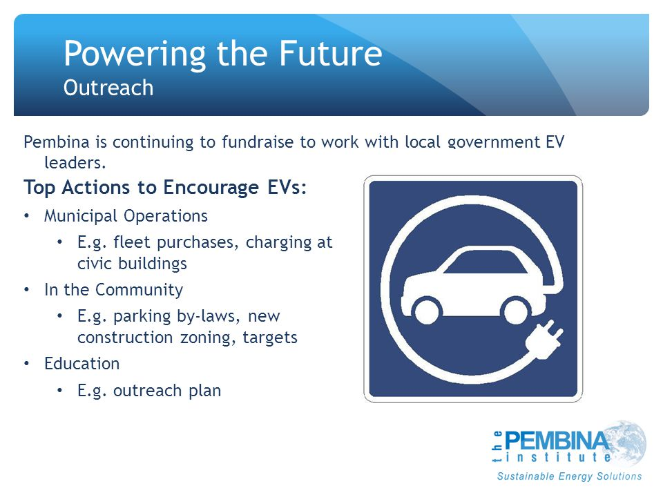 Powering the Future Outreach Top Actions to Encourage EVs: Municipal Operations E.g. fleet purchases, charging at civic buildings In the Community E.g