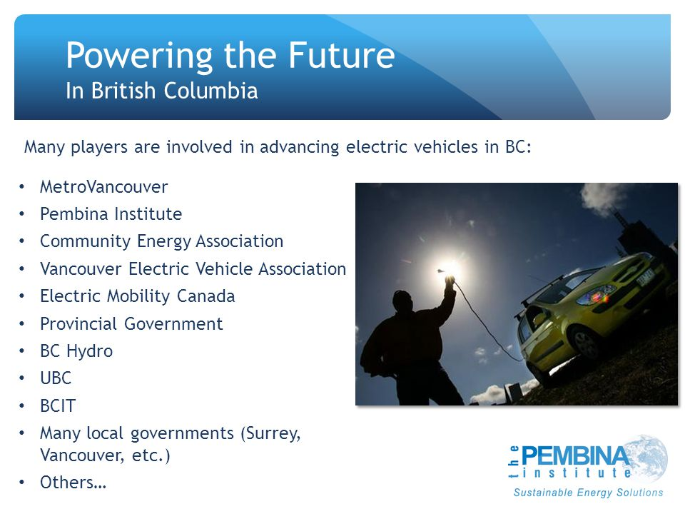 Powering the Future In British Columbia MetroVancouver Pembina Institute Community Energy Association Vancouver Electric Vehicle Association Electric Mobility Canada Provincial Government BC Hydro UBC BCIT Many local governments (Surrey, Vancouver, etc.) Others… Many players are involved in advancing electric vehicles in BC: