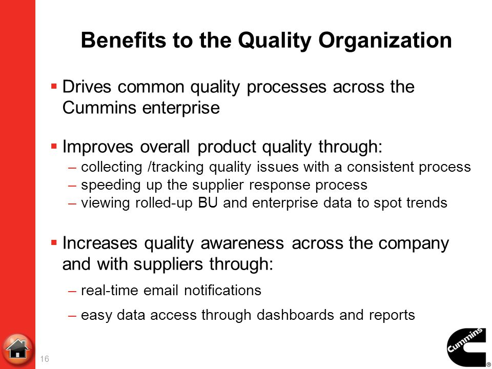 Benefits to the Quality Organization Drives common quality processes across the Cummins enterprise Improves overall product quality through: –collecti