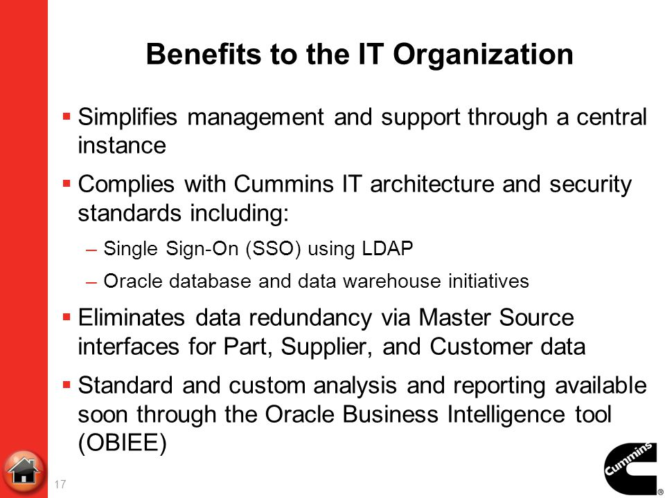 Benefits to the IT Organization Simplifies management and support through a central instance Complies with Cummins IT architecture and security standa