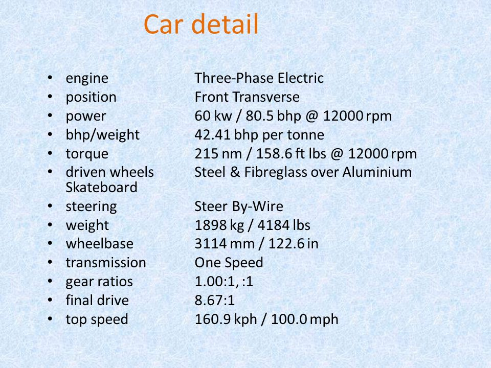 Car detail engine Three-Phase Electric position Front Transverse power 60 kw / 80.5 bhp @ 12000 rpm bhp/weight 42.41 bhp per tonne torque 215 nm / 158