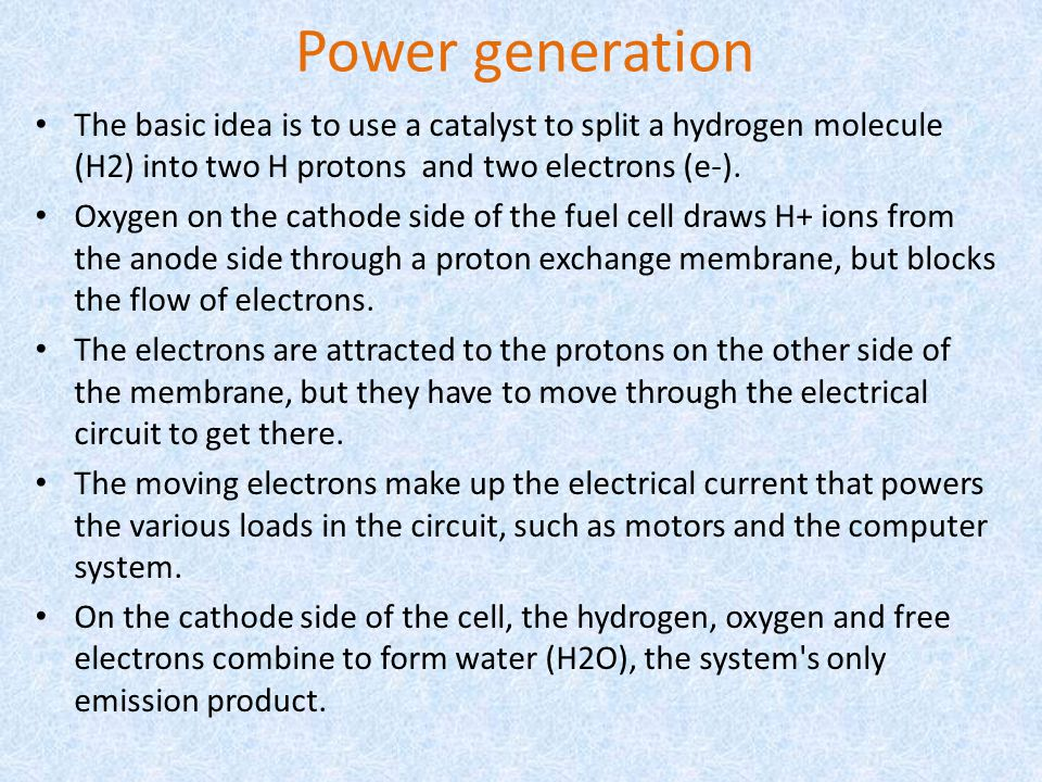 Power generation The basic idea is to use a catalyst to split a hydrogen molecule (H2) into two H protons and two electrons (e-). Oxygen on the cathod
