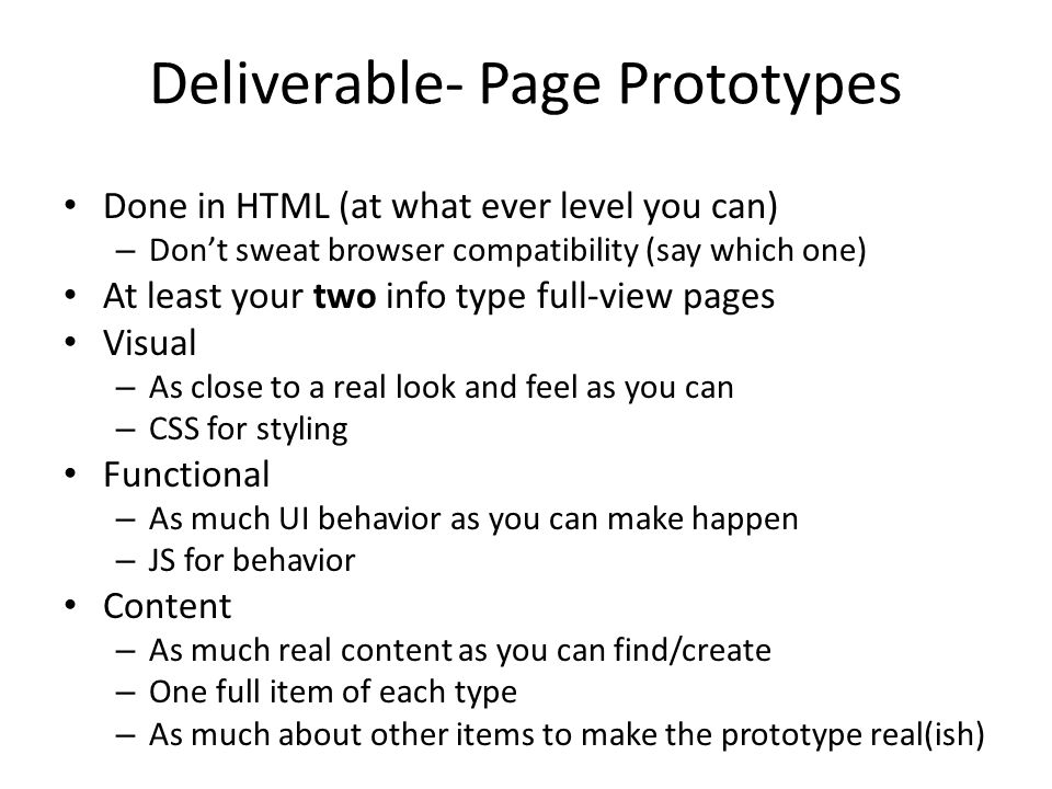 Deliverable- Page Prototypes Done in HTML (at what ever level you can) – Dont sweat browser compatibility (say which one) At least your two info type