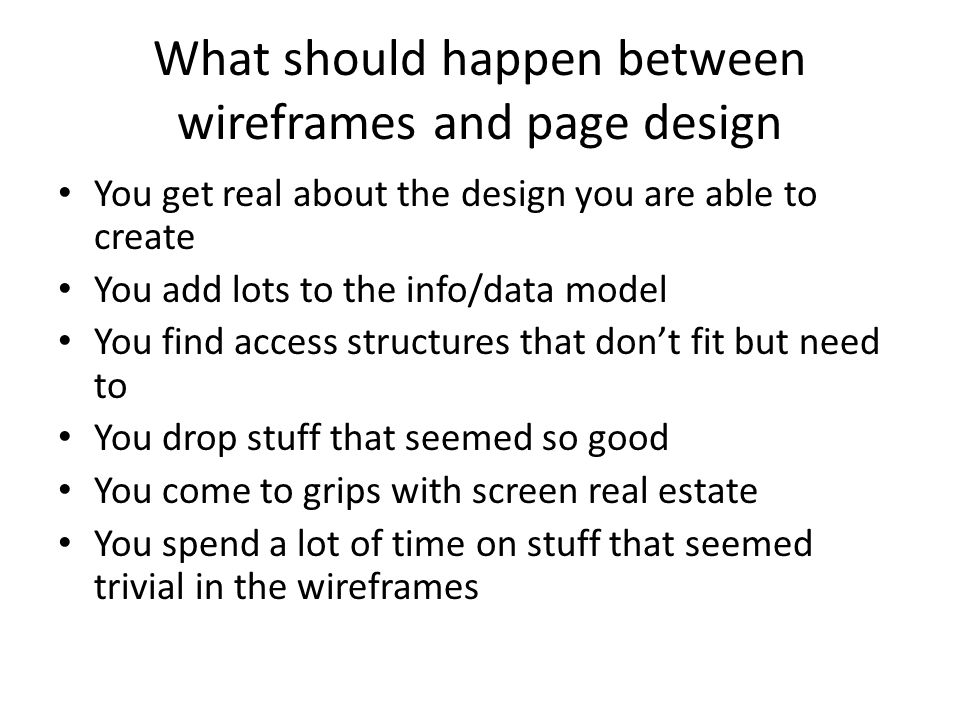What should happen between wireframes and page design You get real about the design you are able to create You add lots to the info/data model You fin