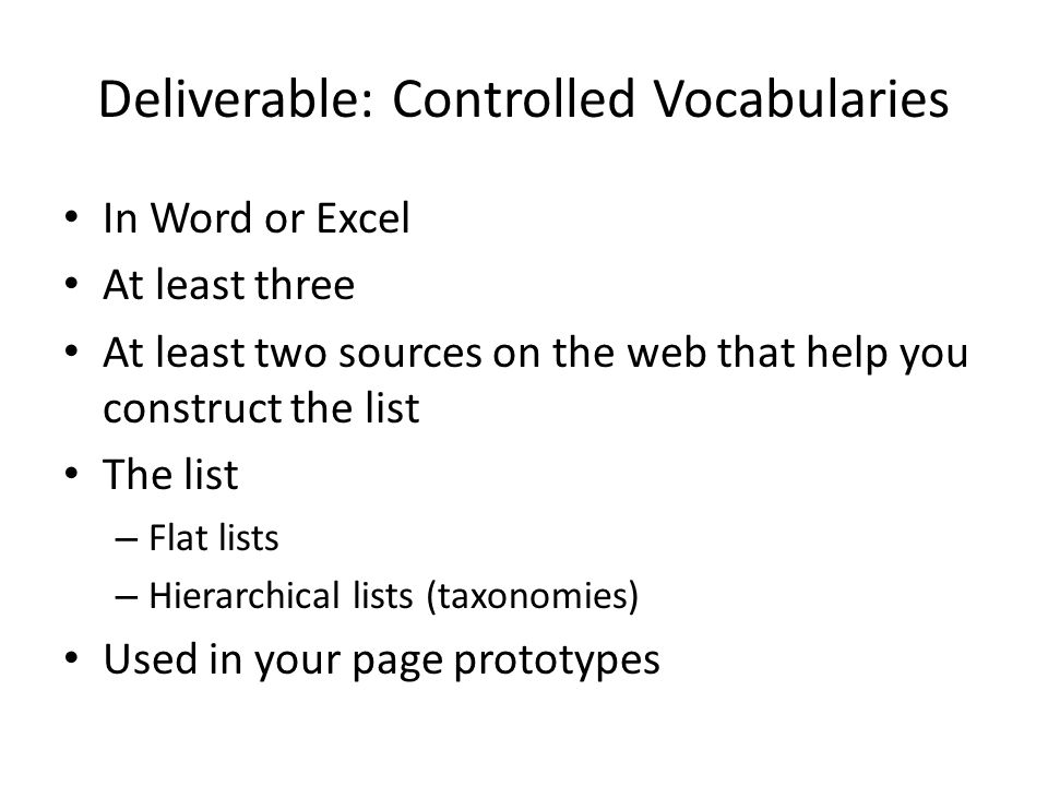 Deliverable: Controlled Vocabularies In Word or Excel At least three At least two sources on the web that help you construct the list The list – Flat lists – Hierarchical lists (taxonomies) Used in your page prototypes