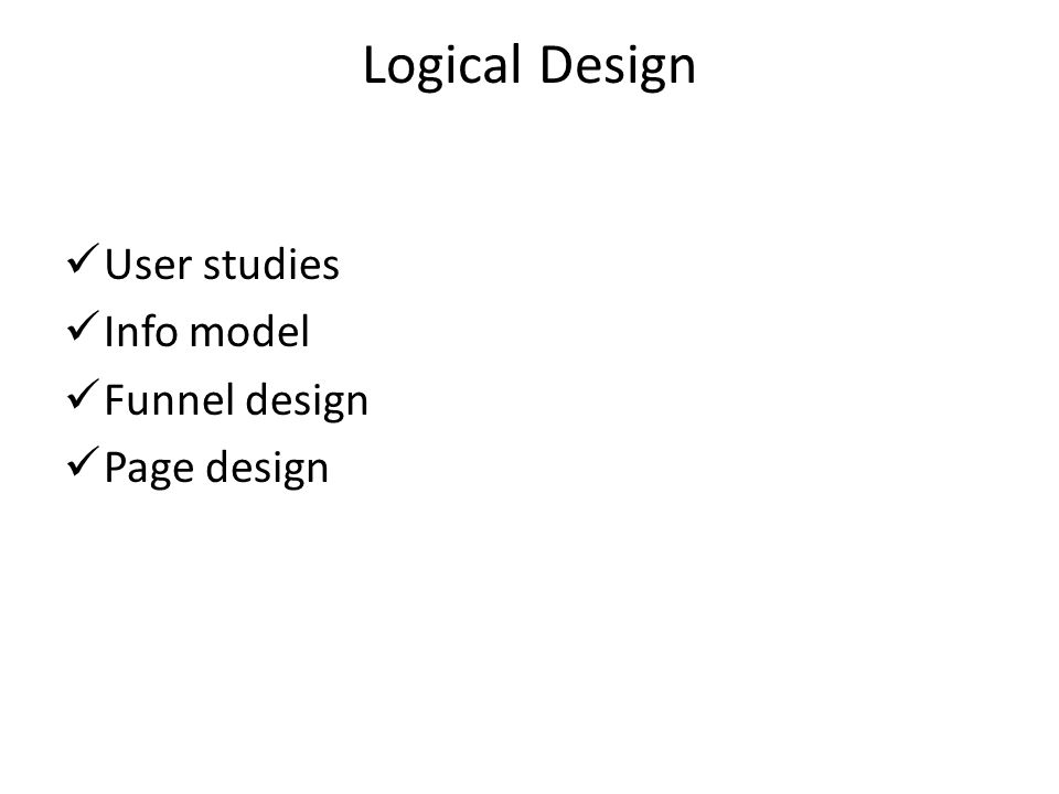 Logical Design User studies Info model Funnel design Page design