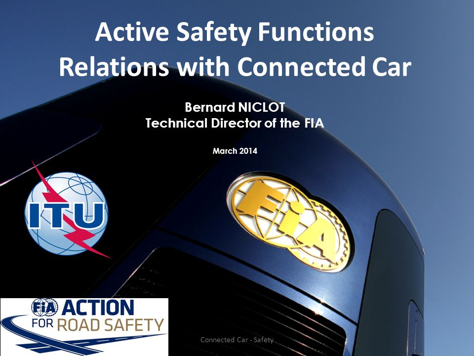 Active Safety Functions Relations with Connected Car Bernard NICLOT Technical Director of the FIA March 2014 Connected Car - Safety