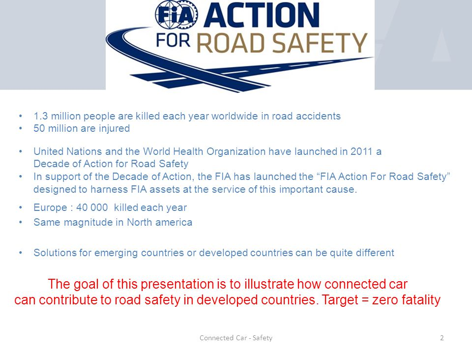 Europe : 40 000 killed each year Same magnitude in North america Solutions for emerging countries or developed countries can be quite different 1.3 million people are killed each year worldwide in road accidents 50 million are injured The goal of this presentation is to illustrate how connected car can contribute to road safety in developed countries.
