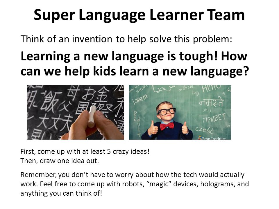 Super Language Learner Team Think of an invention to help solve this problem: First, come up with at least 5 crazy ideas.