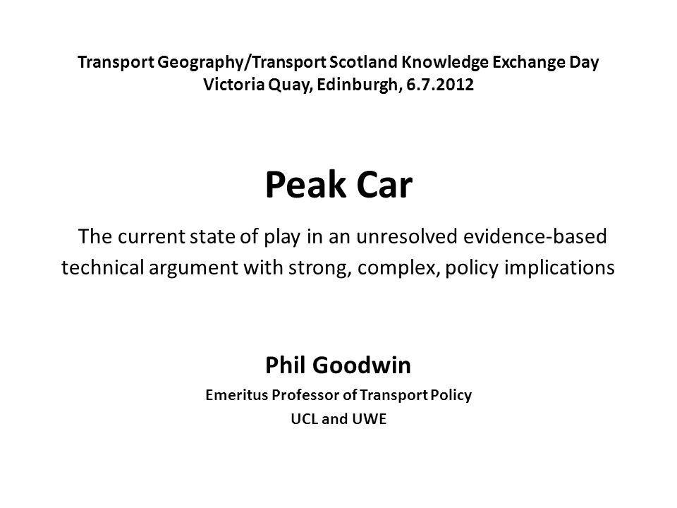Transport Geography/Transport Scotland Knowledge Exchange Day Victoria Quay, Edinburgh, Peak Car The current state of play in an unresolved evidence-based technical argument with strong, complex, policy implications Phil Goodwin Emeritus Professor of Transport Policy UCL and UWE
