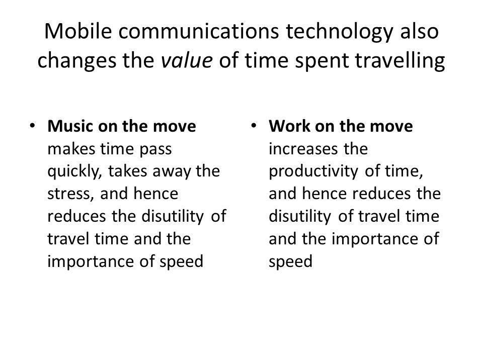 Mobile communications technology also changes the value of time spent travelling Music on the move makes time pass quickly, takes away the stress, and hence reduces the disutility of travel time and the importance of speed Work on the move increases the productivity of time, and hence reduces the disutility of travel time and the importance of speed