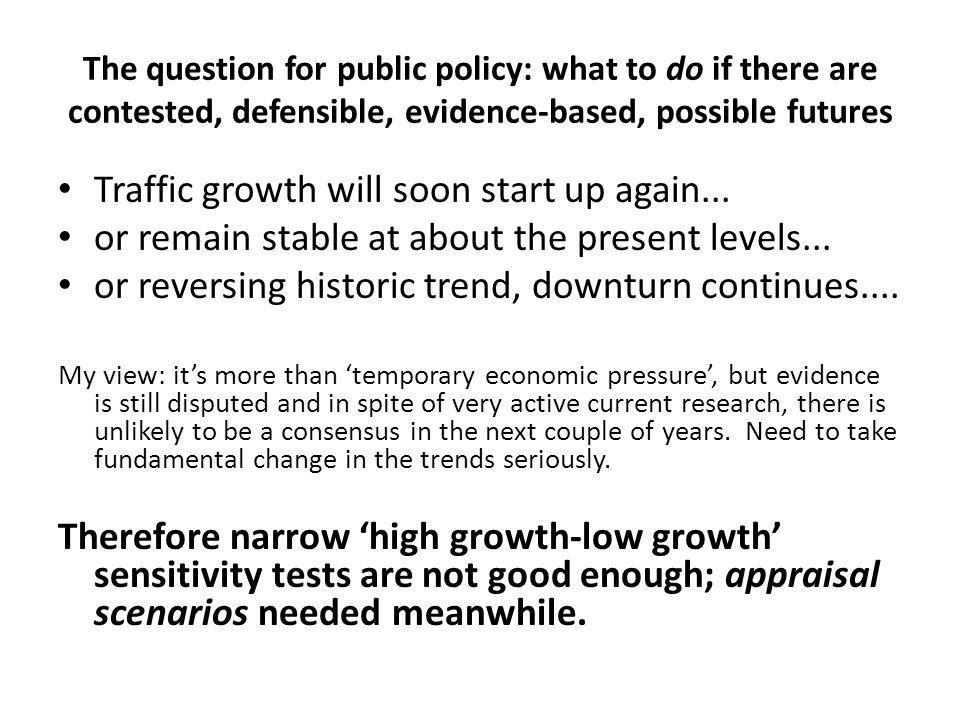The question for public policy: what to do if there are contested, defensible, evidence-based, possible futures Traffic growth will soon start up again...