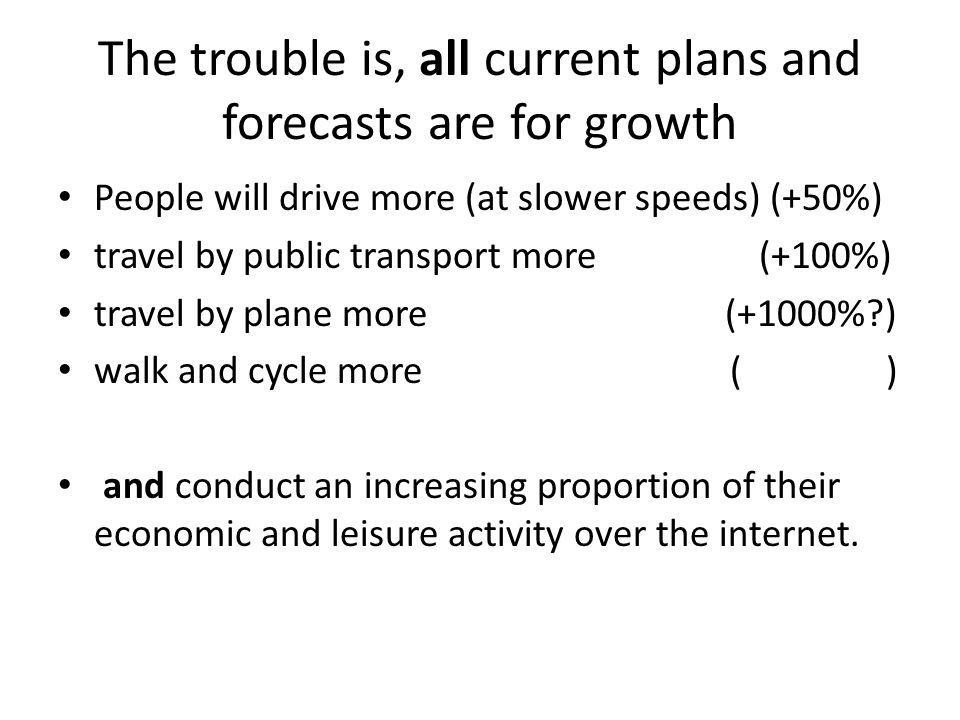 The trouble is, all current plans and forecasts are for growth People will drive more (at slower speeds) (+50%) travel by public transport more (+100%) travel by plane more (+1000% ) walk and cycle more ( ) and conduct an increasing proportion of their economic and leisure activity over the internet.