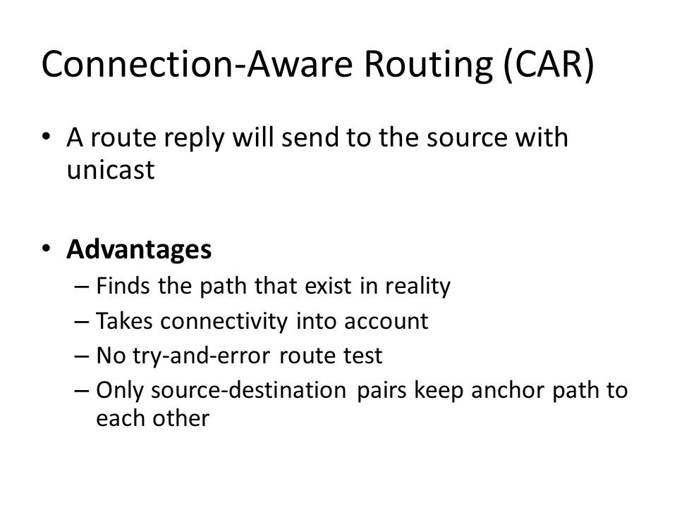 Connection-Aware Routing (CAR) A route reply will send to the source with unicast Advantages – Finds the path that exist in reality – Takes connectivi