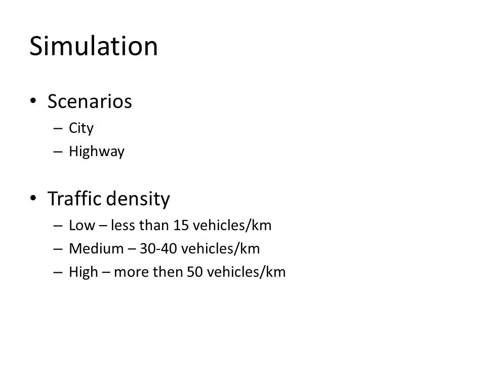 Simulation Scenarios – City – Highway Traffic density – Low – less than 15 vehicles/km – Medium – 30-40 vehicles/km – High – more then 50 vehicles/km