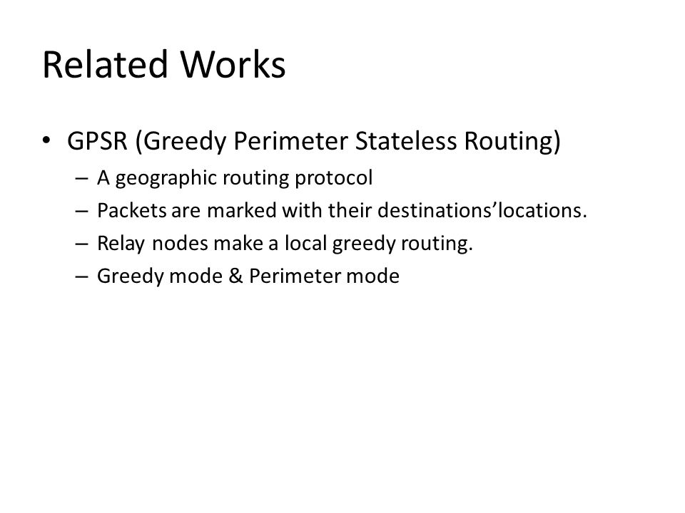 Related Works GPSR (Greedy Perimeter Stateless Routing) – A geographic routing protocol – Packets are marked with their destinationslocations. – Relay