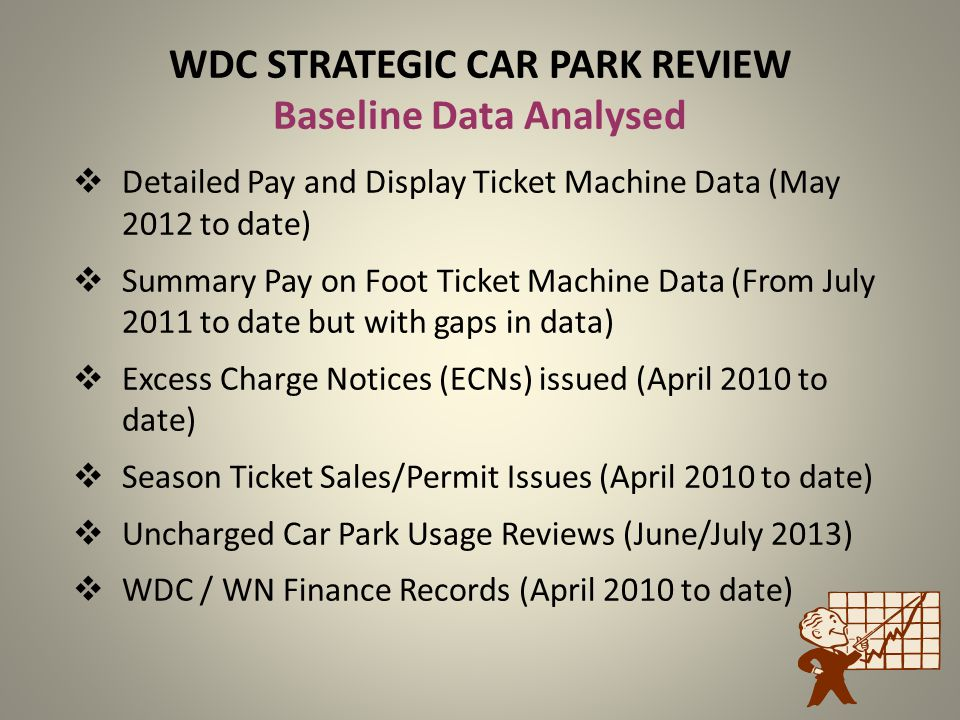 WDC STRATEGIC CAR PARK REVIEW Baseline Data Analysed Detailed Pay and Display Ticket Machine Data (May 2012 to date) Summary Pay on Foot Ticket Machin