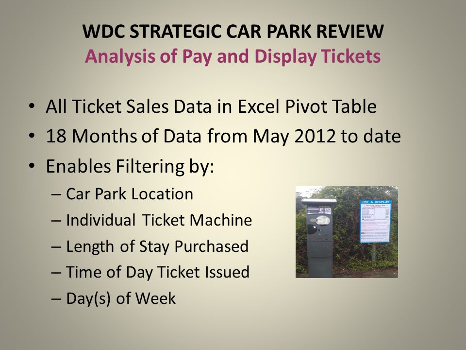 WDC STRATEGIC CAR PARK REVIEW Analysis of Pay and Display Tickets All Ticket Sales Data in Excel Pivot Table 18 Months of Data from May 2012 to date E