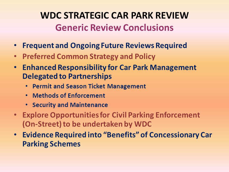 WDC STRATEGIC CAR PARK REVIEW Generic Review Conclusions Frequent and Ongoing Future Reviews Required Preferred Common Strategy and Policy Enhanced Responsibility for Car Park Management Delegated to Partnerships Permit and Season Ticket Management Methods of Enforcement Security and Maintenance Explore Opportunities for Civil Parking Enforcement (On-Street) to be undertaken by WDC Evidence Required into Benefits of Concessionary Car Parking Schemes