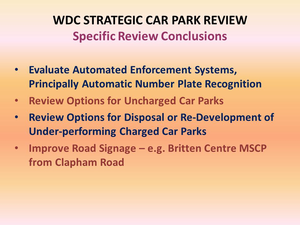 WDC STRATEGIC CAR PARK REVIEW Specific Review Conclusions Evaluate Automated Enforcement Systems, Principally Automatic Number Plate Recognition Review Options for Uncharged Car Parks Review Options for Disposal or Re-Development of Under-performing Charged Car Parks Improve Road Signage – e.g.