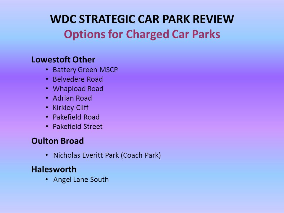WDC STRATEGIC CAR PARK REVIEW Options for Charged Car Parks Lowestoft Other Battery Green MSCP Belvedere Road Whapload Road Adrian Road Kirkley Cliff