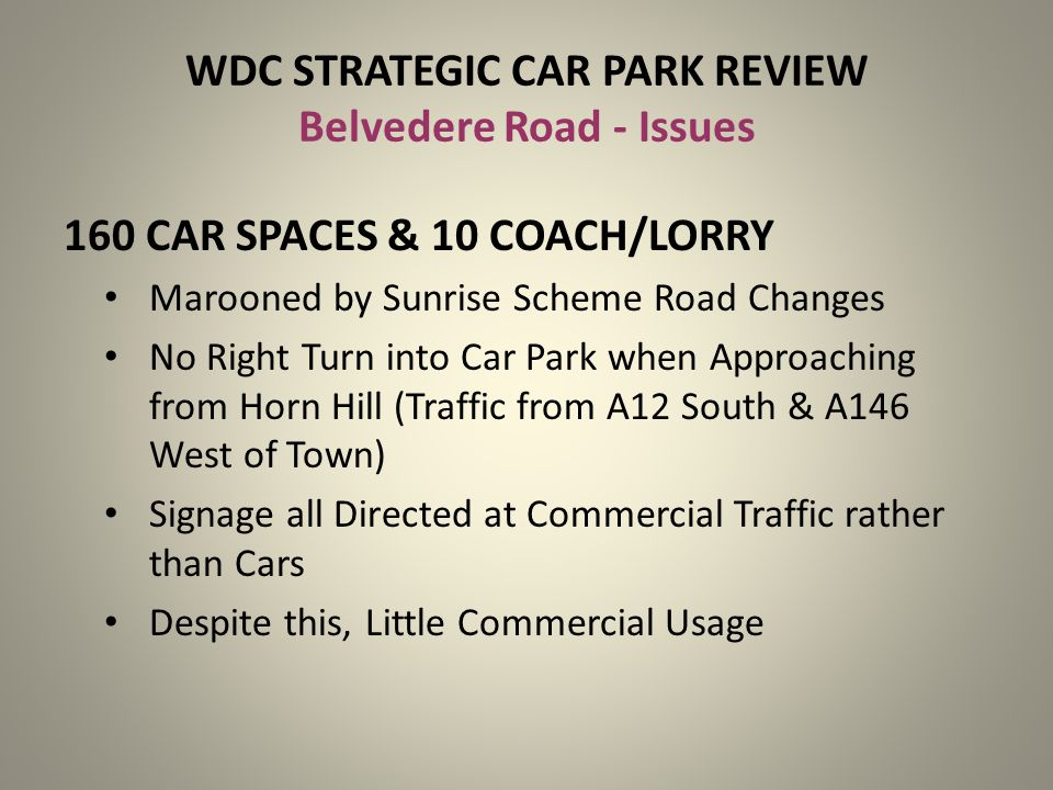 WDC STRATEGIC CAR PARK REVIEW Belvedere Road - Issues 160 CAR SPACES & 10 COACH/LORRY Marooned by Sunrise Scheme Road Changes No Right Turn into Car P