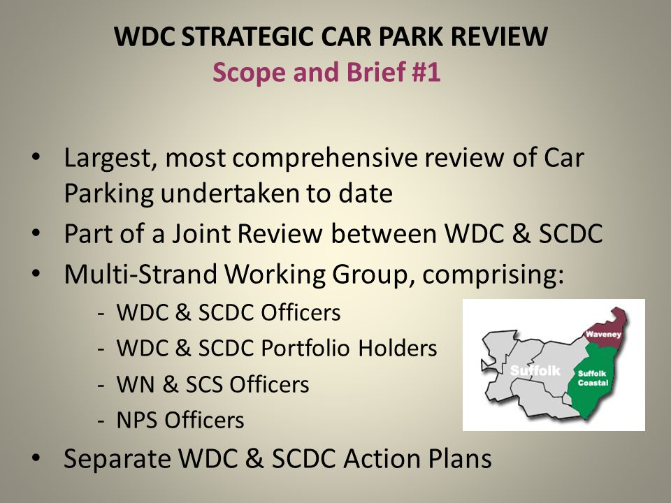 WDC STRATEGIC CAR PARK REVIEW Scope and Brief #1 Largest, most comprehensive review of Car Parking undertaken to date Part of a Joint Review between WDC & SCDC Multi-Strand Working Group, comprising: -WDC & SCDC Officers -WDC & SCDC Portfolio Holders -WN & SCS Officers -NPS Officers Separate WDC & SCDC Action Plans
