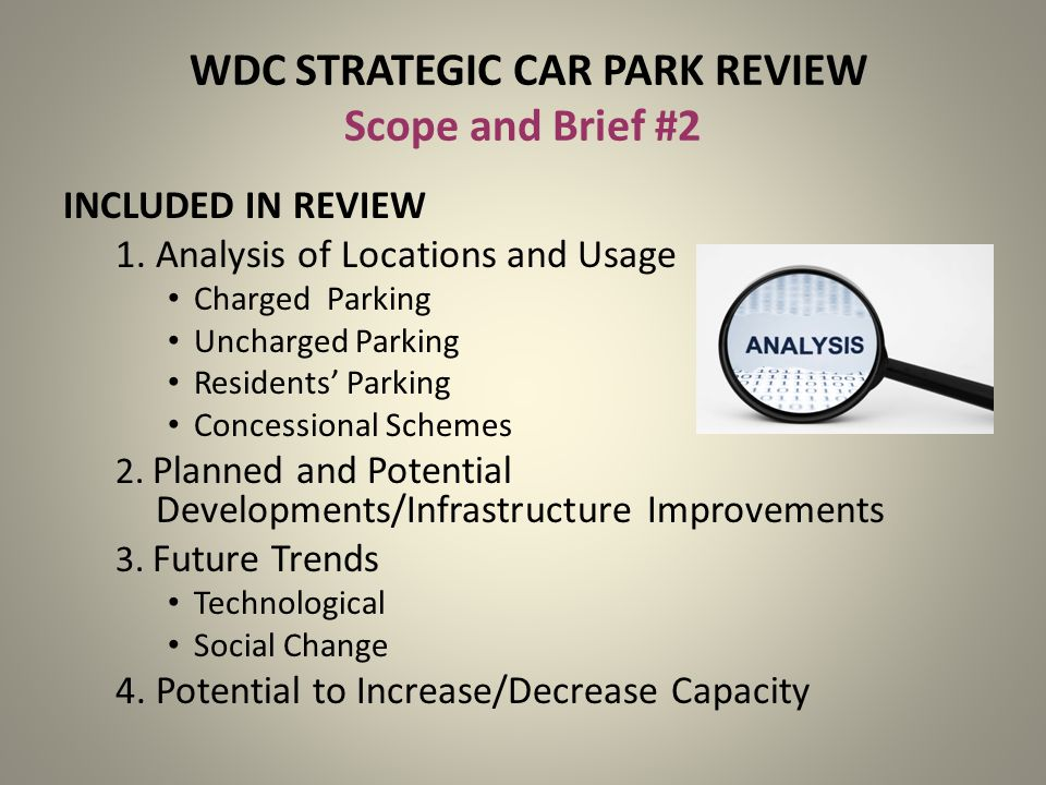 WDC STRATEGIC CAR PARK REVIEW Scope and Brief #2 INCLUDED IN REVIEW 1. Analysis of Locations and Usage Charged Parking Uncharged Parking Residents Par