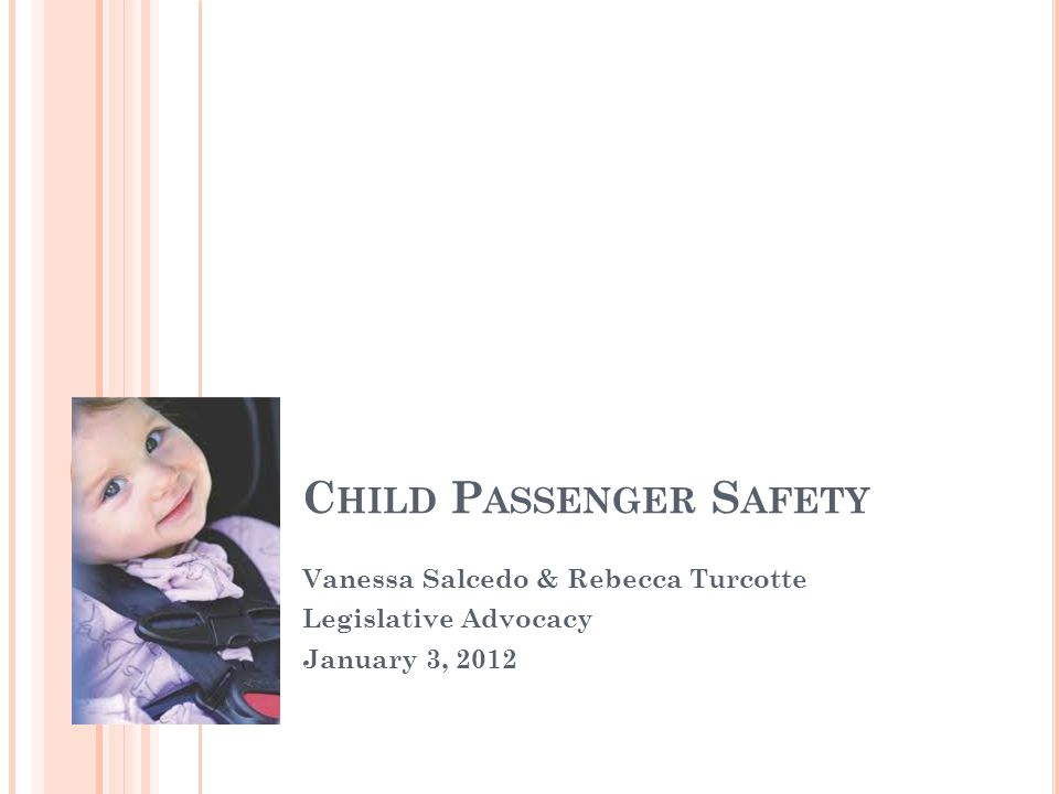 C HILD P ASSENGER S AFETY Vanessa Salcedo & Rebecca Turcotte Legislative Advocacy January 3, 2012
