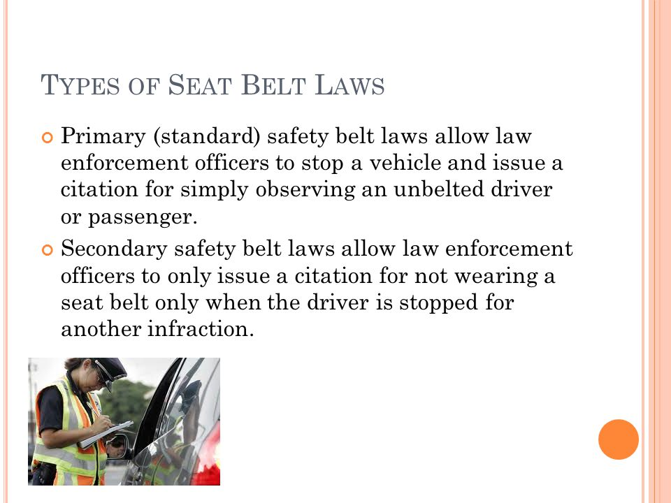 T YPES OF S EAT B ELT L AWS Primary (standard) safety belt laws allow law enforcement officers to stop a vehicle and issue a citation for simply observing an unbelted driver or passenger.