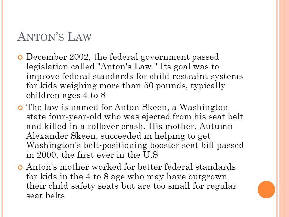 A NTON S L AW December 2002, the federal government passed legislation called Anton s Law. Its goal was to improve federal standards for child restraint systems for kids weighing more than 50 pounds, typically children ages 4 to 8 The law is named for Anton Skeen, a Washington state four-year-old who was ejected from his seat belt and killed in a rollover crash.