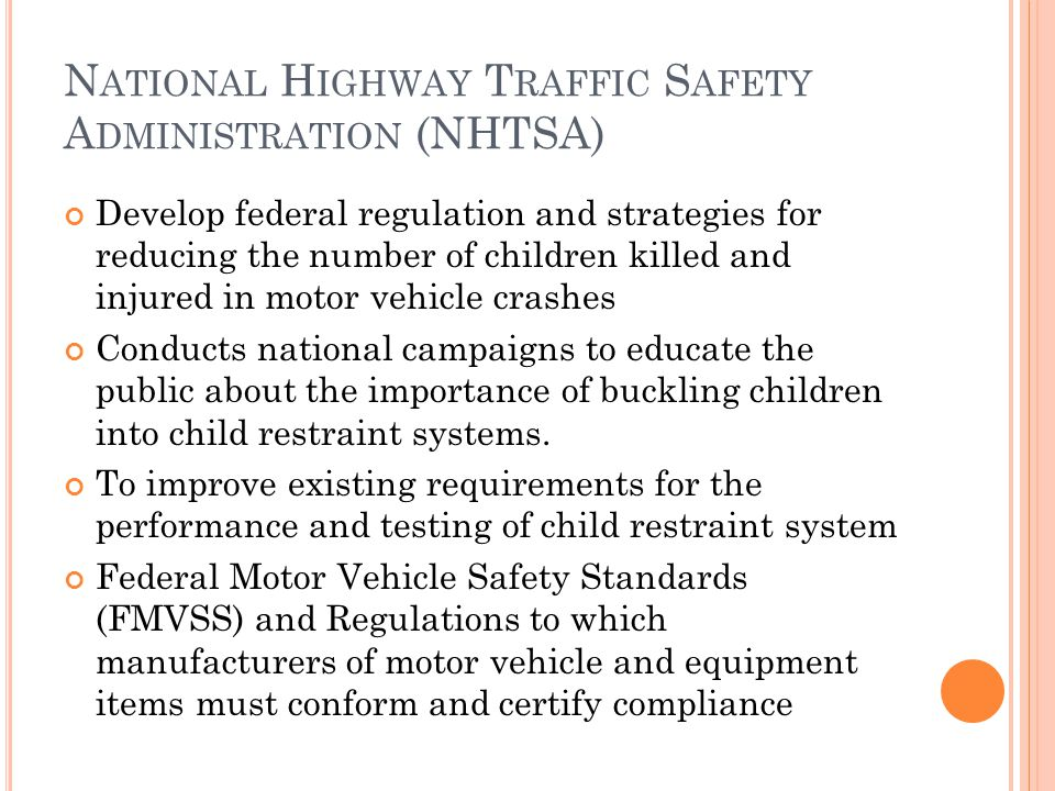 N ATIONAL H IGHWAY T RAFFIC S AFETY A DMINISTRATION (NHTSA) Develop federal regulation and strategies for reducing the number of children killed and injured in motor vehicle crashes Conducts national campaigns to educate the public about the importance of buckling children into child restraint systems.