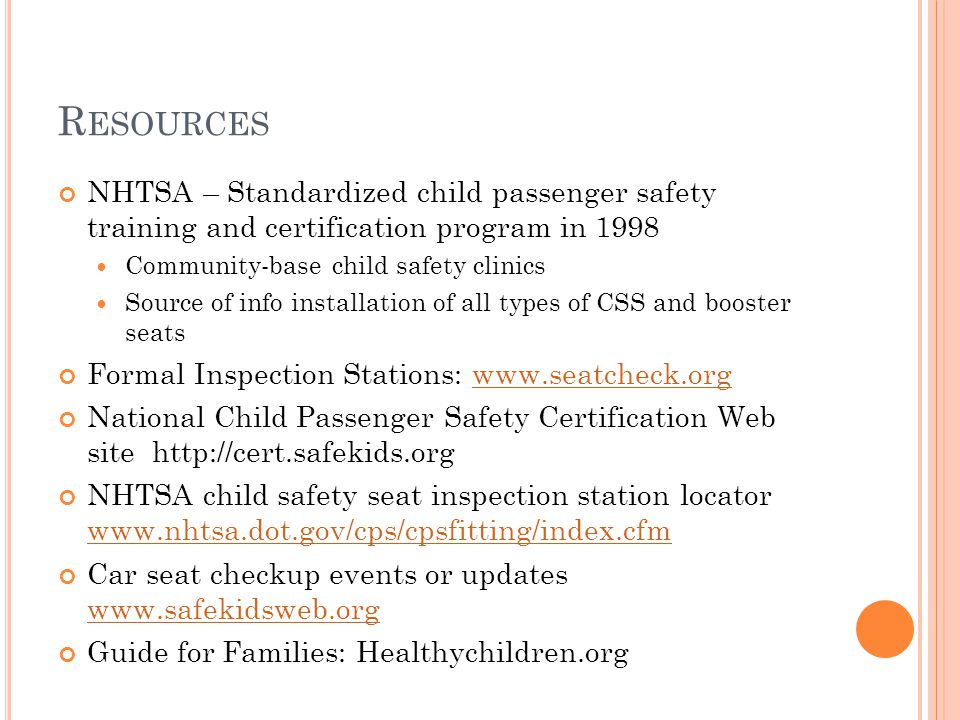 R ESOURCES NHTSA – Standardized child passenger safety training and certification program in 1998 Community-base child safety clinics Source of info installation of all types of CSS and booster seats Formal Inspection Stations: www.seatcheck.orgwww.seatcheck.org National Child Passenger Safety Certification Web site http://cert.safekids.org NHTSA child safety seat inspection station locator www.nhtsa.dot.gov/cps/cpsfitting/index.cfm www.nhtsa.dot.gov/cps/cpsfitting/index.cfm Car seat checkup events or updates www.safekidsweb.org www.safekidsweb.org Guide for Families: Healthychildren.org