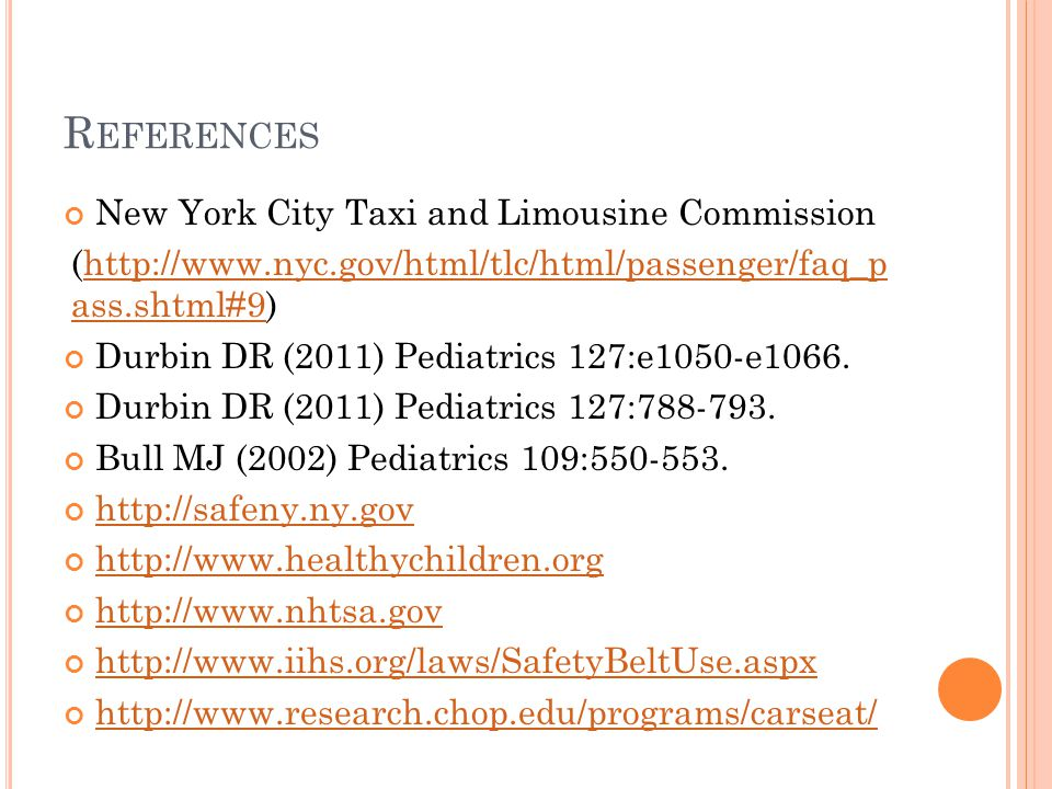 R EFERENCES New York City Taxi and Limousine Commission (http://www.nyc.gov/html/tlc/html/passenger/faq_p ass.shtml#9)http://www.nyc.gov/html/tlc/html/passenger/faq_p ass.shtml#9 Durbin DR (2011) Pediatrics 127:e1050-e1066.