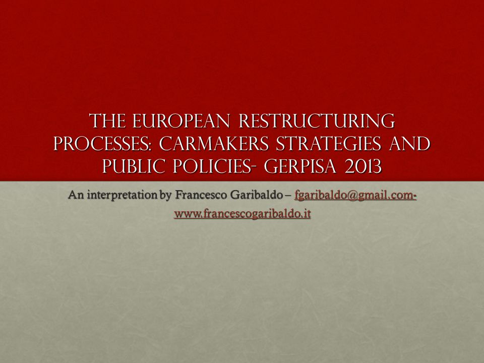 The European restructuring processes: carmakers strategies and public policies- Gerpisa 2013 An interpretation by Francesco Garibaldo – fgaribaldo@gmail.com- fgaribaldo@gmail.com- www.francescogaribaldo.it