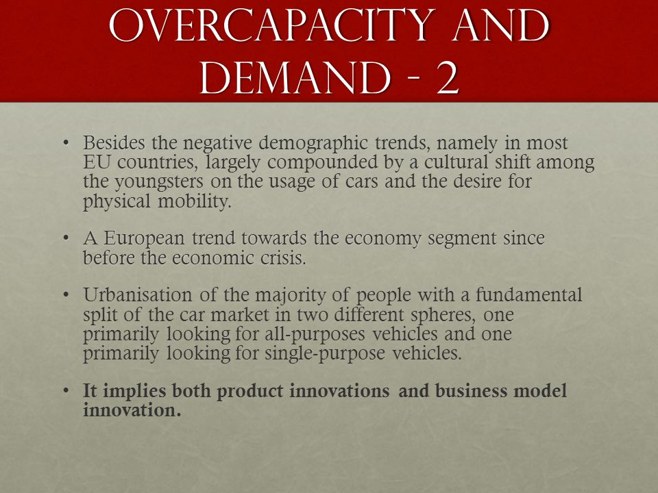 Overcapacity and demand - 2 BesidesBesides the negative demographic trends, namely in most EU countries, largely compounded by a cultural shift among the youngsters on the usage of cars and the desire for physical mobility.