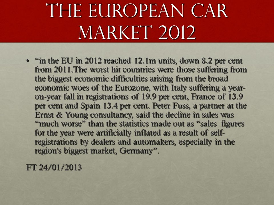 The European Car Market 2012 in the EU in 2012 reached 12.1m units, down 8.2 per cent from 2011.The worst hit countries were those suffering from the biggest economic difficulties arising from the broad economic woes of the Eurozone, with Italy suffering a year- on-year fall in registrations of 19.9 per cent, France of 13.9 per cent and Spain 13.4 per cent.