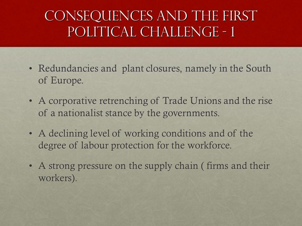 Consequences and the first political challenge - 1 Redundancies and plant closures, namely in the South of Europe.Redundancies and plant closures, namely in the South of Europe.