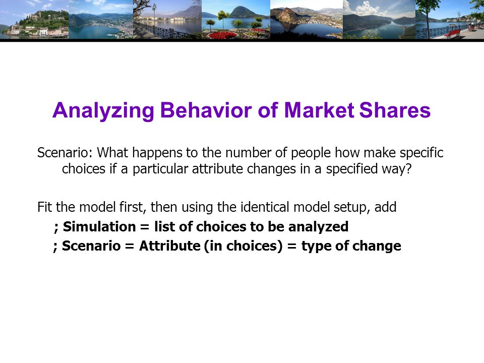 Analyzing Behavior of Market Shares Scenario: What happens to the number of people how make specific choices if a particular attribute changes in a specified way.