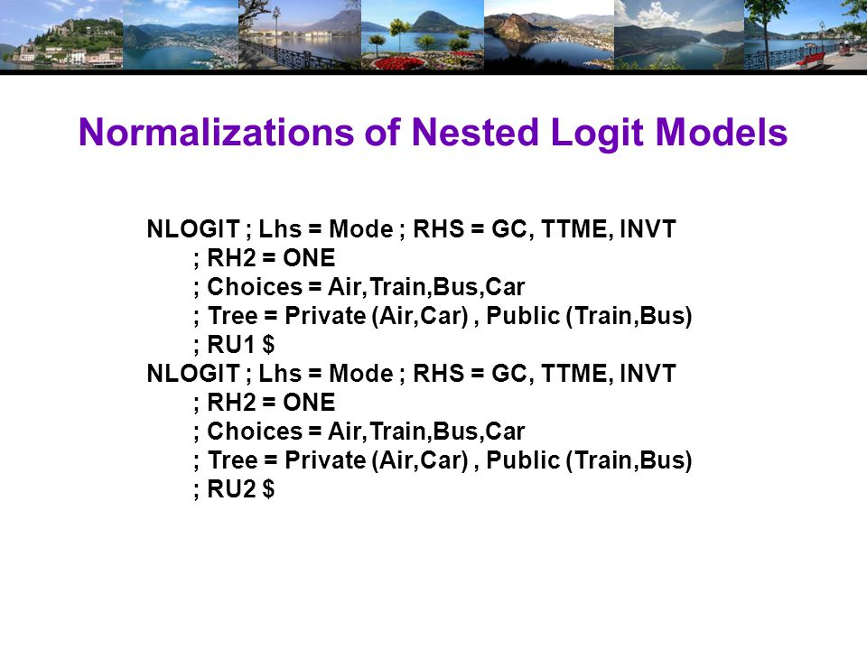 Normalizations of Nested Logit Models NLOGIT ; Lhs = Mode ; RHS = GC, TTME, INVT ; RH2 = ONE ; Choices = Air,Train,Bus,Car ; Tree = Private (Air,Car), Public (Train,Bus) ; RU1 $ NLOGIT ; Lhs = Mode ; RHS = GC, TTME, INVT ; RH2 = ONE ; Choices = Air,Train,Bus,Car ; Tree = Private (Air,Car), Public (Train,Bus) ; RU2 $
