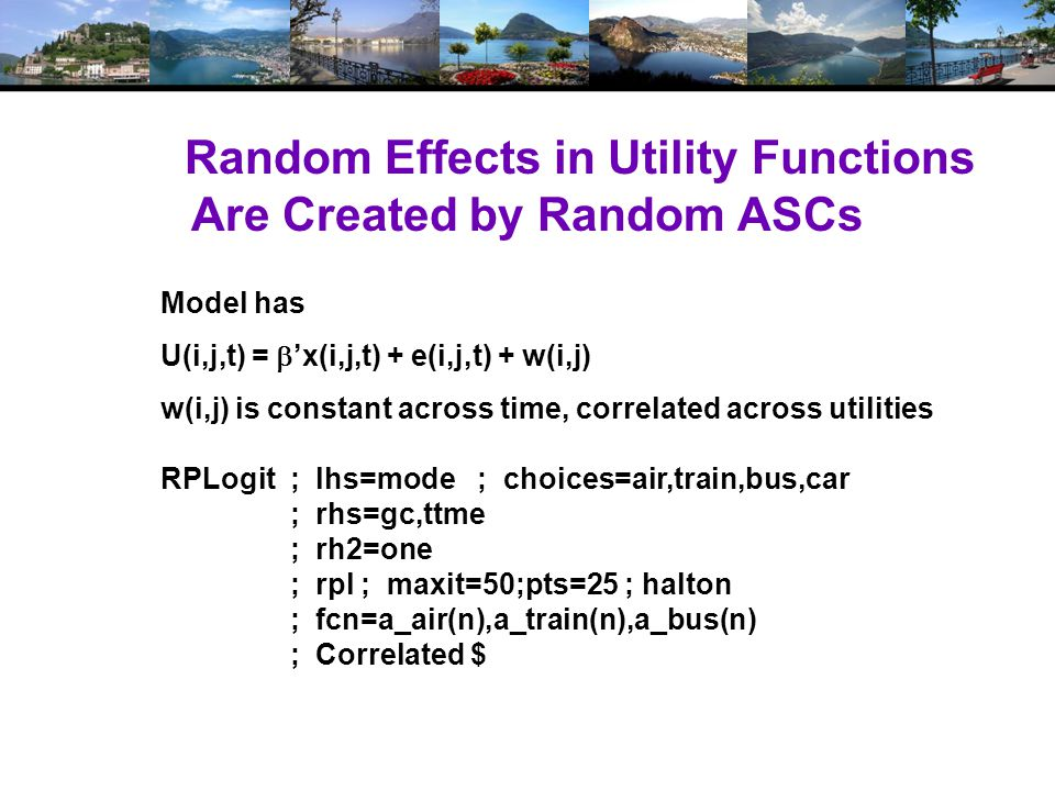 Random Effects in Utility Functions Are Created by Random ASCs RPLogit ; lhs=mode ; choices=air,train,bus,car ; rhs=gc,ttme ; rh2=one ; rpl ; maxit=50;pts=25 ; halton ; fcn=a_air(n),a_train(n),a_bus(n) ; Correlated $ Model has U(i,j,t) = x(i,j,t) + e(i,j,t) + w(i,j) w(i,j) is constant across time, correlated across utilities