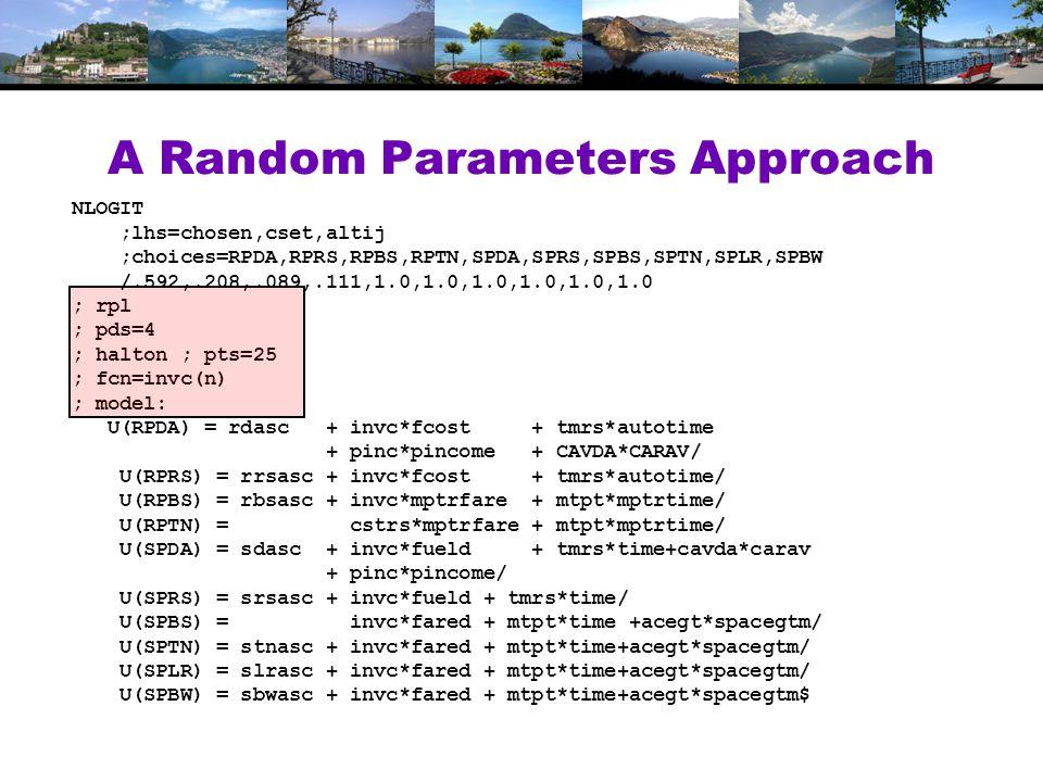 A Random Parameters Approach NLOGIT ;lhs=chosen,cset,altij ;choices=RPDA,RPRS,RPBS,RPTN,SPDA,SPRS,SPBS,SPTN,SPLR,SPBW /.592,.208,.089,.111,1.0,1.0,1.0,1.0,1.0,1.0 ; rpl ; pds=4 ; halton ; pts=25 ; fcn=invc(n) ; model: U(RPDA) = rdasc + invc*fcost + tmrs*autotime + pinc*pincome + CAVDA*CARAV/ U(RPRS) = rrsasc + invc*fcost + tmrs*autotime/ U(RPBS) = rbsasc + invc*mptrfare + mtpt*mptrtime/ U(RPTN) = cstrs*mptrfare + mtpt*mptrtime/ U(SPDA) = sdasc + invc*fueld + tmrs*time+cavda*carav + pinc*pincome/ U(SPRS) = srsasc + invc*fueld + tmrs*time/ U(SPBS) = invc*fared + mtpt*time +acegt*spacegtm/ U(SPTN) = stnasc + invc*fared + mtpt*time+acegt*spacegtm/ U(SPLR) = slrasc + invc*fared + mtpt*time+acegt*spacegtm/ U(SPBW) = sbwasc + invc*fared + mtpt*time+acegt*spacegtm$