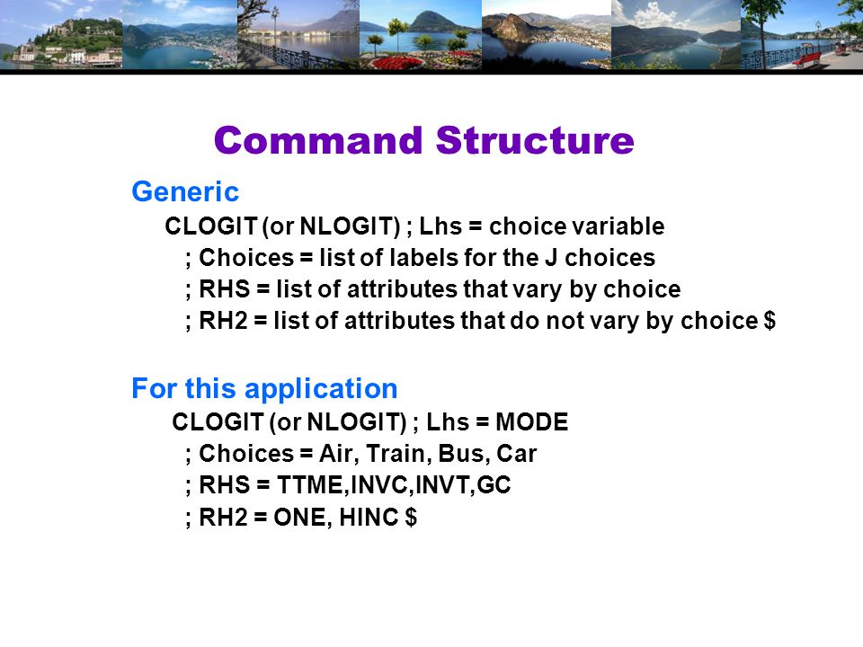 Command Structure Generic CLOGIT (or NLOGIT) ; Lhs = choice variable ; Choices = list of labels for the J choices ; RHS = list of attributes that vary by choice ; RH2 = list of attributes that do not vary by choice $ For this application CLOGIT (or NLOGIT) ; Lhs = MODE ; Choices = Air, Train, Bus, Car ; RHS = TTME,INVC,INVT,GC ; RH2 = ONE, HINC $
