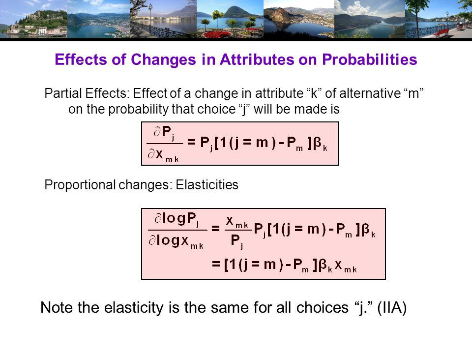 Effects of Changes in Attributes on Probabilities Partial Effects: Effect of a change in attribute k of alternative m on the probability that choice j will be made is Proportional changes: Elasticities Note the elasticity is the same for all choices j.